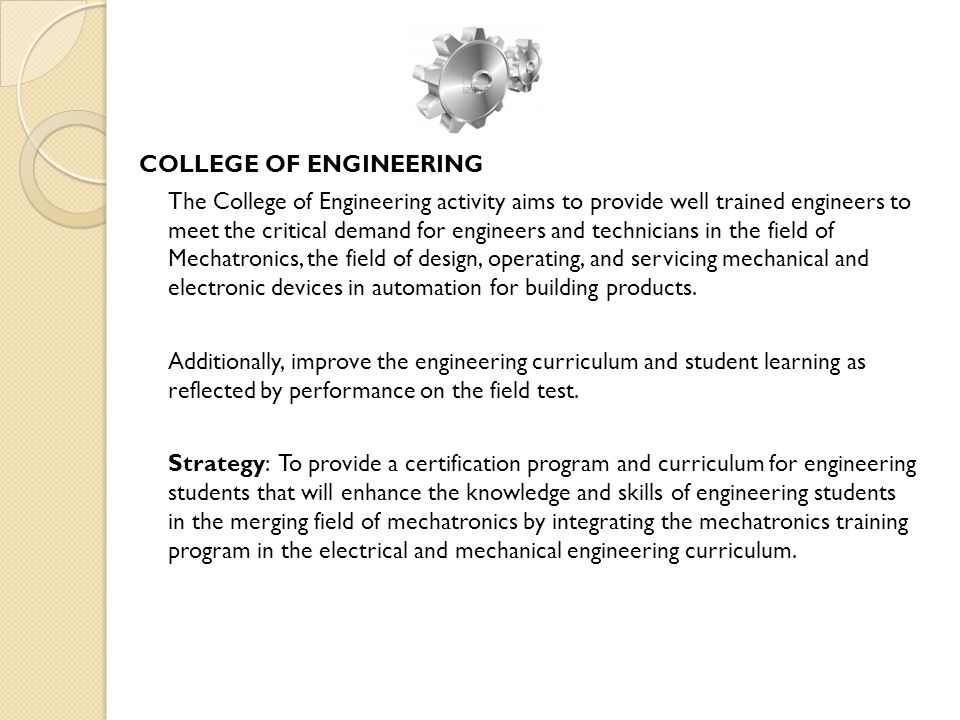 COLLEGE OF ENGINEERING The College of Engineering activity aims to provide well trained engineers to meet the critical demand for engineers and technicians in the field of Mechatronics, the field of design, operating, and servicing mechanical and electronic devices in automation for building products.