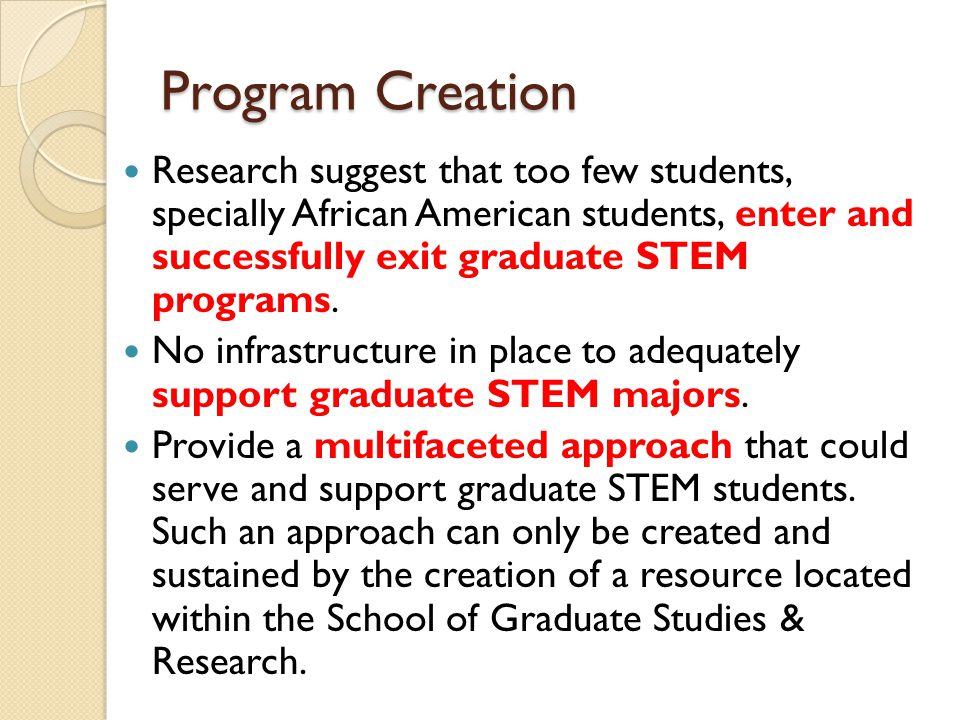 Program Creation Research suggest that too few students, specially African American students, enter and successfully exit graduate STEM programs.