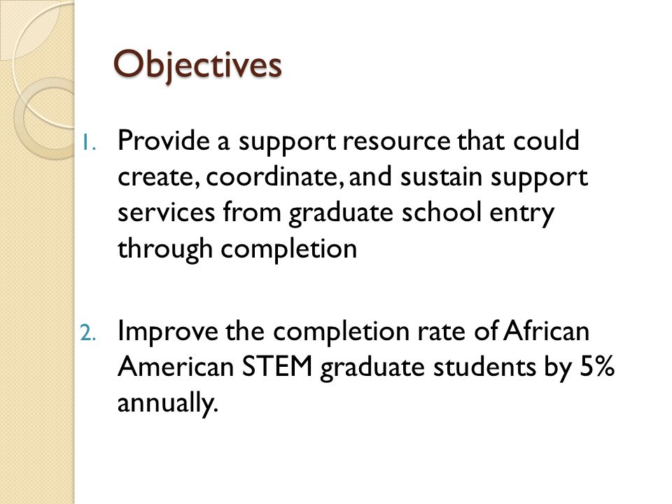 Objectives Provide a support resource that could create, coordinate, and sustain support services from graduate school entry through completion.