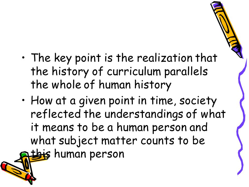 The key point is the realization that the history of curriculum parallels the whole of human history
