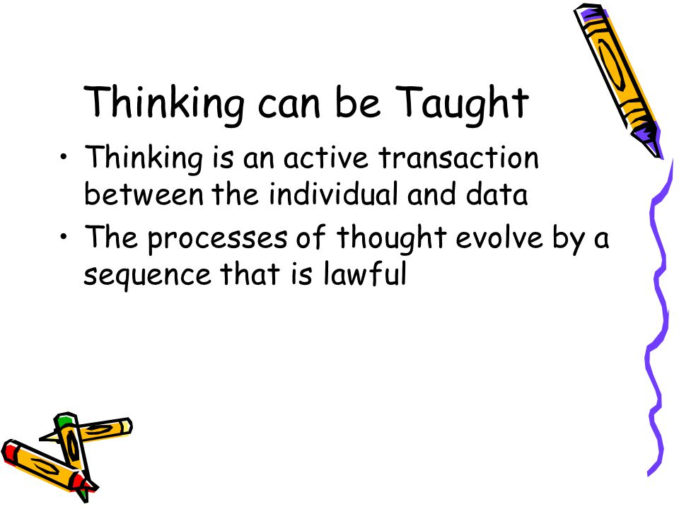 Thinking can be Taught Thinking is an active transaction between the individual and data.