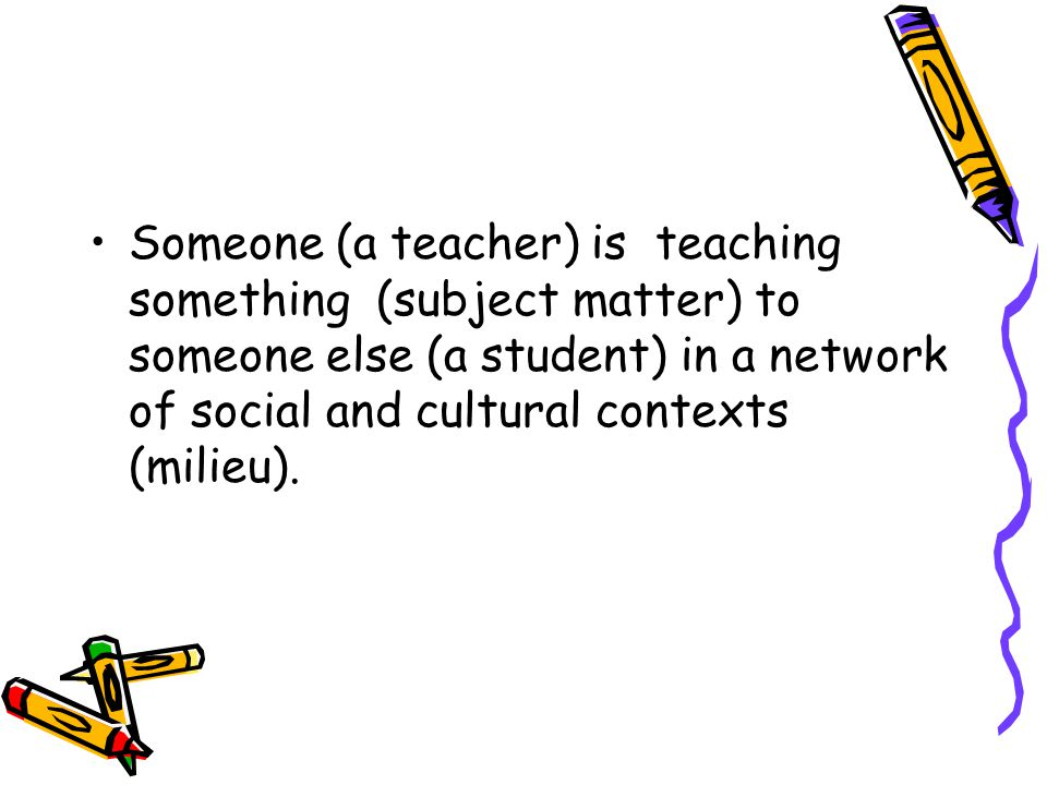 Someone (a teacher) is teaching something (subject matter) to someone else (a student) in a network of social and cultural contexts (milieu).