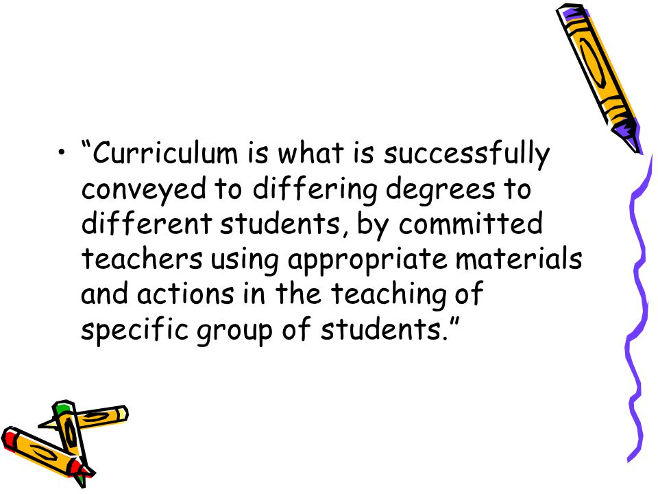 Curriculum is what is successfully conveyed to differing degrees to different students, by committed teachers using appropriate materials and actions in the teaching of specific group of students.