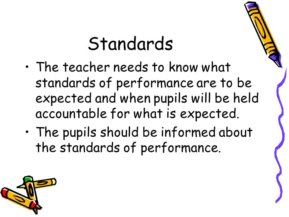 Standards The teacher needs to know what standards of performance are to be expected and when pupils will be held accountable for what is expected.