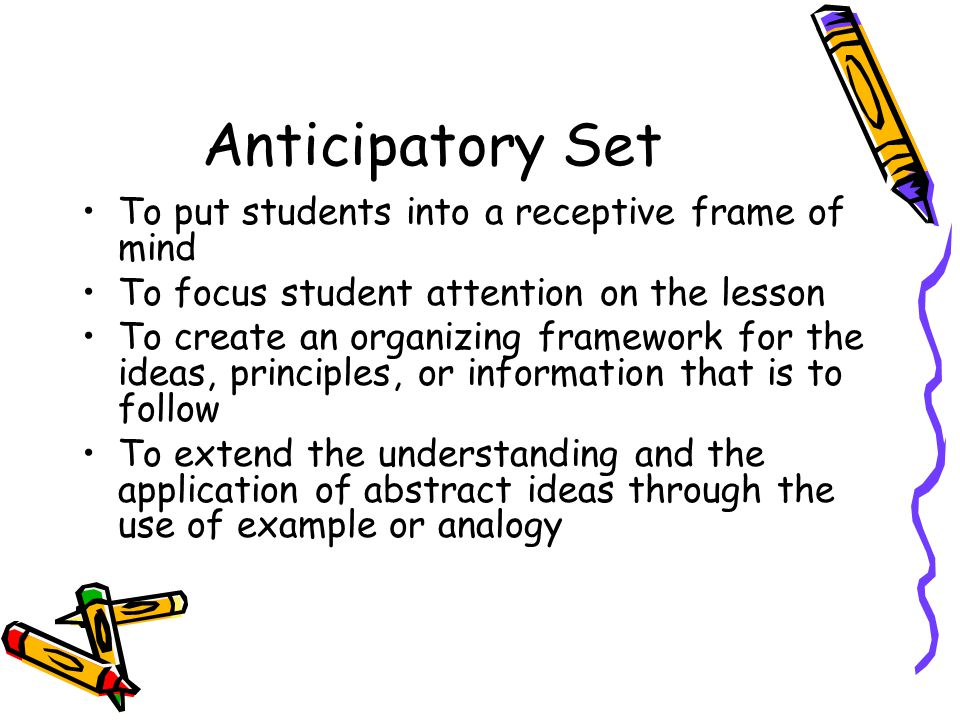 Anticipatory Set To put students into a receptive frame of mind