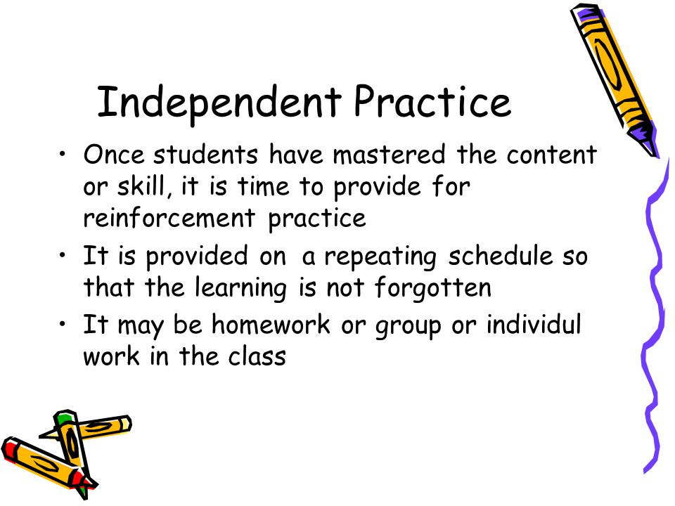 Independent Practice Once students have mastered the content or skill, it is time to provide for reinforcement practice.