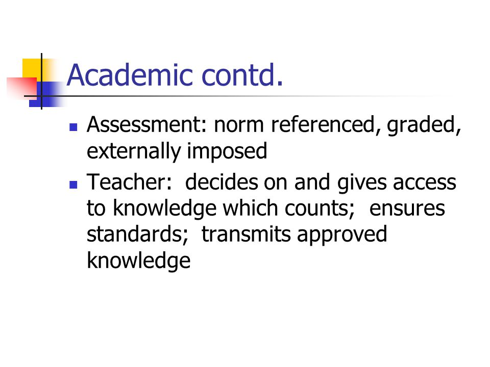 Academic contd. Assessment: norm referenced, graded, externally imposed.
