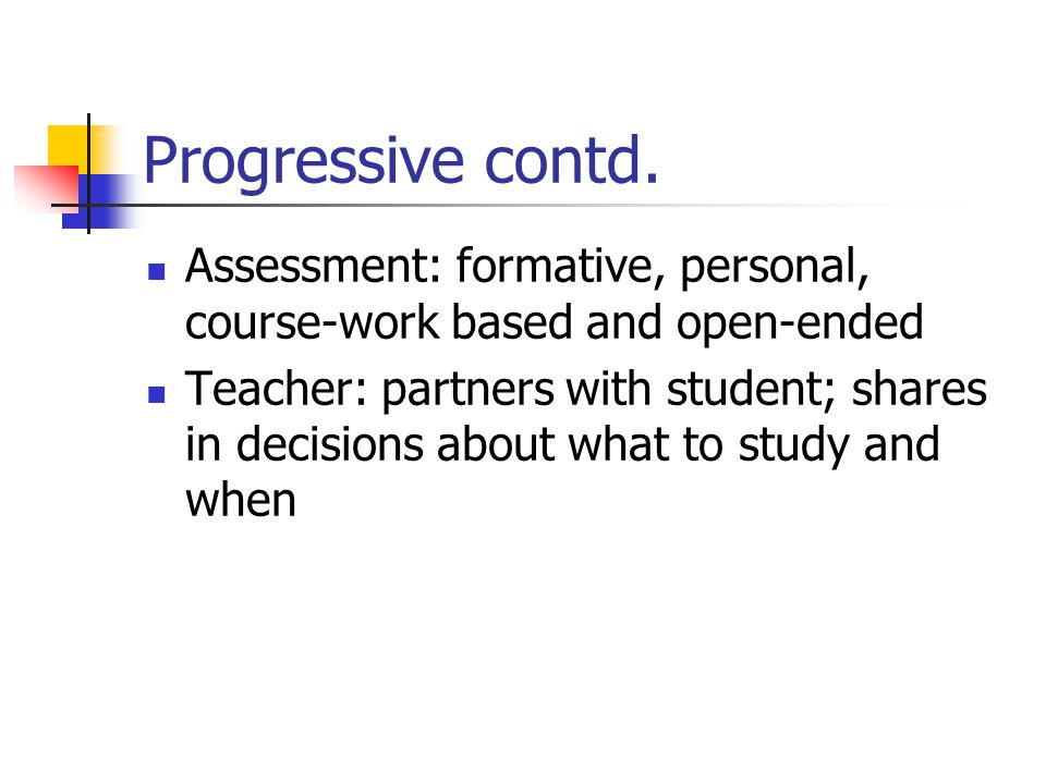 Progressive contd. Assessment: formative, personal, course-work based and open-ended.