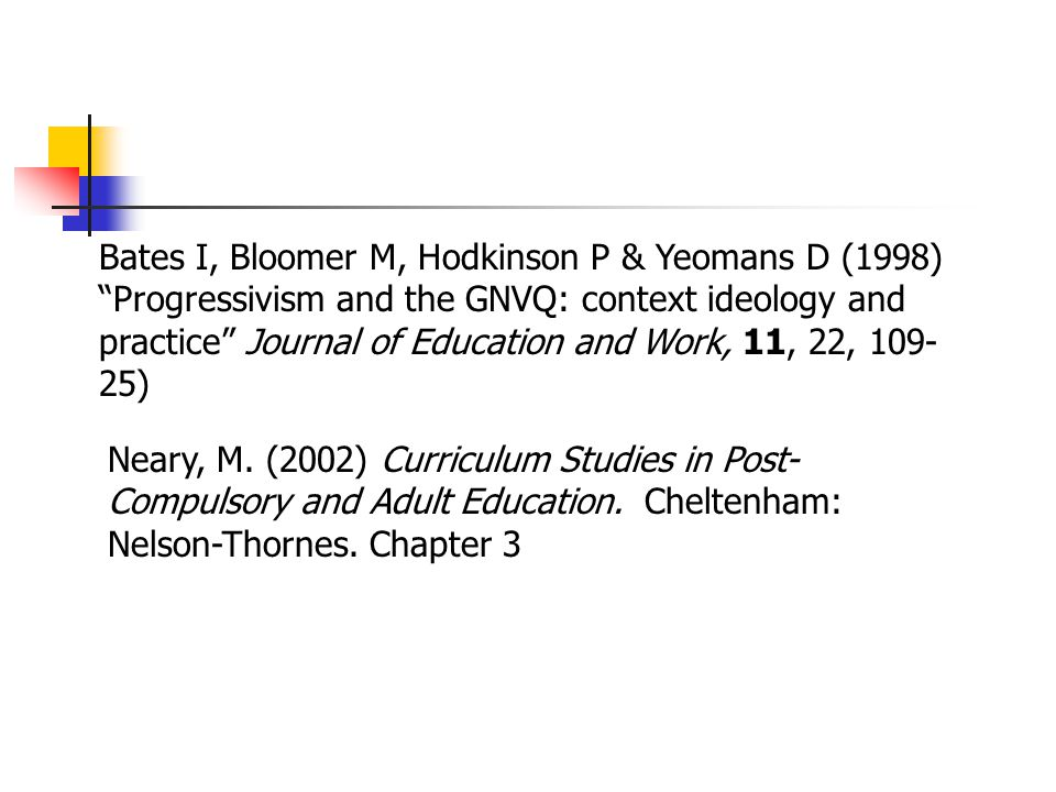 Bates I, Bloomer M, Hodkinson P & Yeomans D (1998) Progressivism and the GNVQ: context ideology and practice Journal of Education and Work, 11, 22, 109-25)
