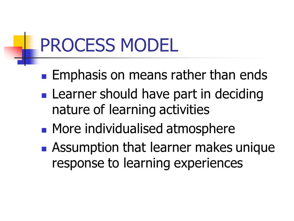 PROCESS MODEL Emphasis on means rather than ends