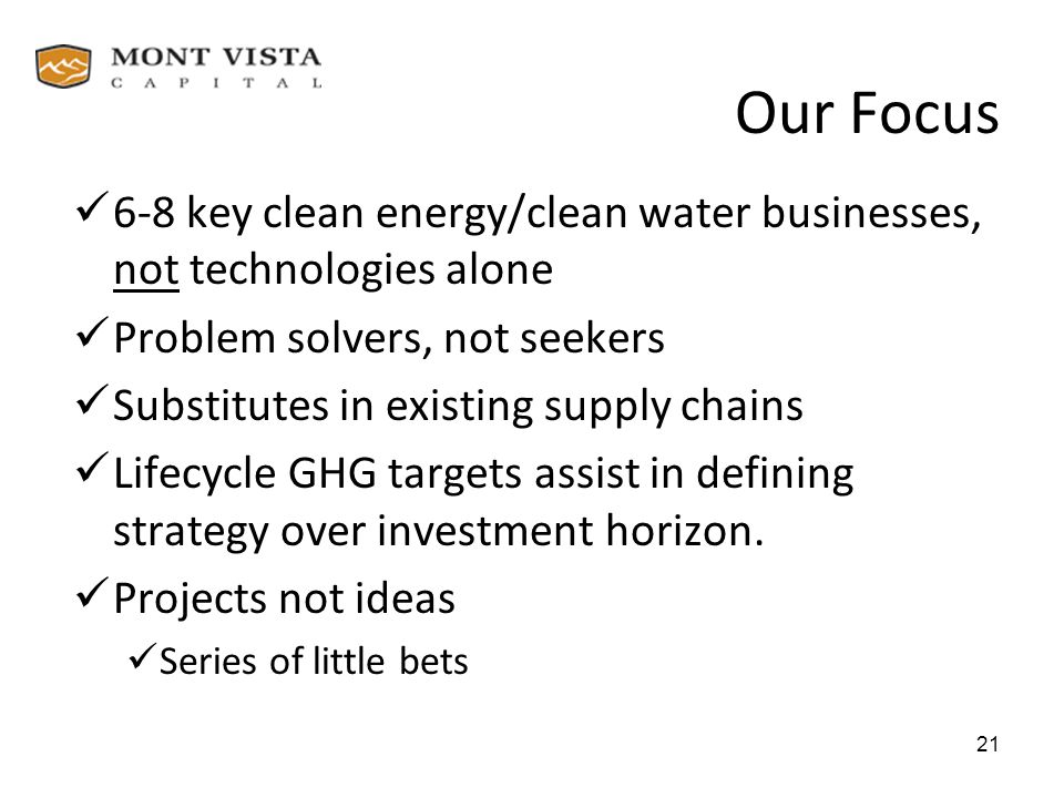Our Focus 6-8 key clean energy/clean water businesses, not technologies alone. Problem solvers, not seekers.