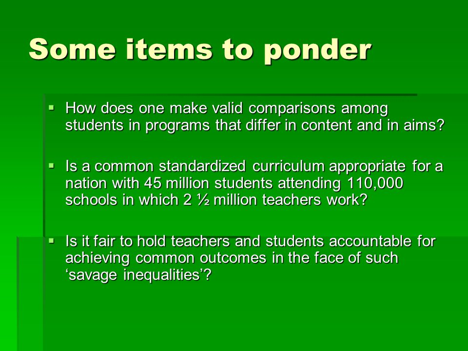 Some items to ponder How does one make valid comparisons among students in programs that differ in content and in aims