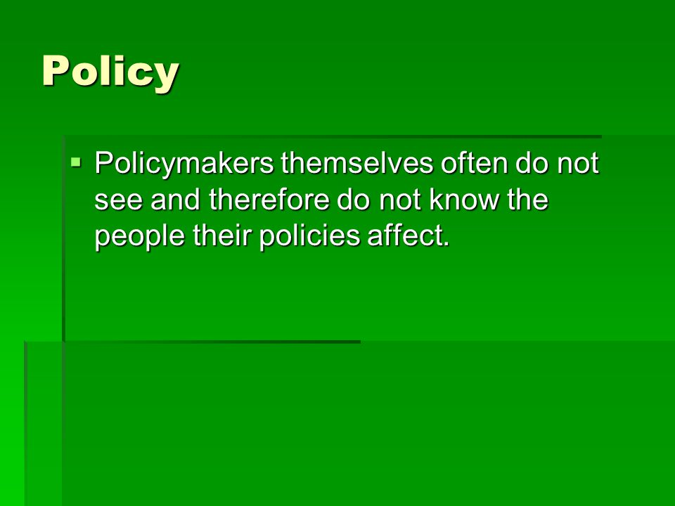 Policy Policymakers themselves often do not see and therefore do not know the people their policies affect.
