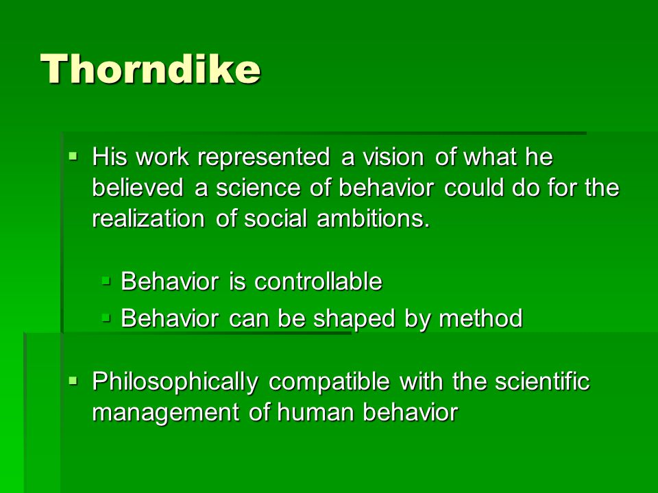 Thorndike His work represented a vision of what he believed a science of behavior could do for the realization of social ambitions.