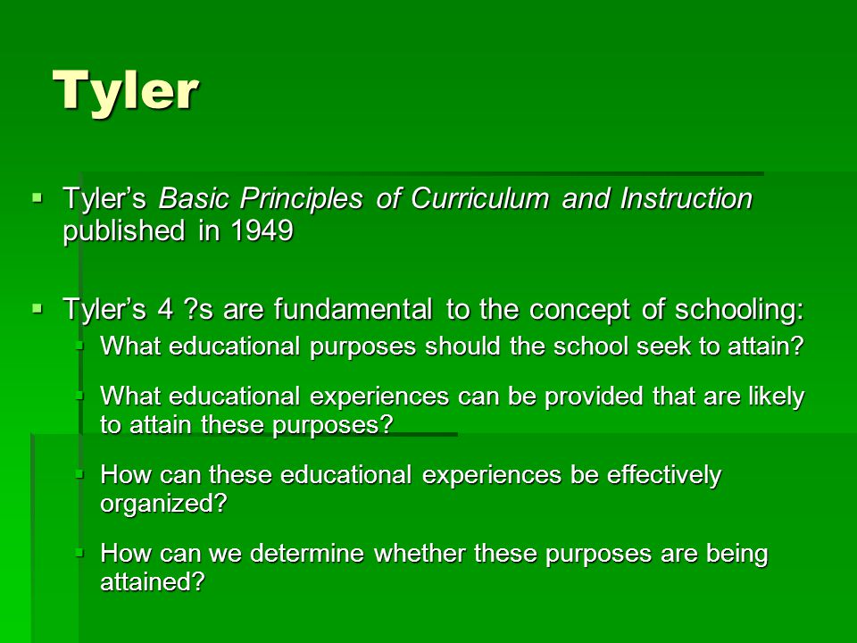 Tyler Tyler's Basic Principles of Curriculum and Instruction published in 1949. Tyler's 4 s are fundamental to the concept of schooling: