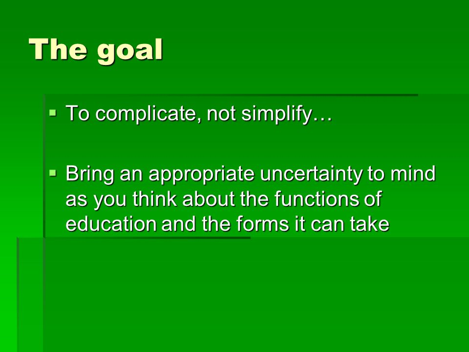 The goal To complicate, not simplify…
