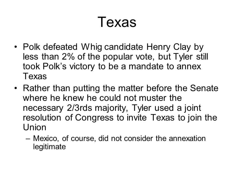 Texas Polk defeated Whig candidate Henry Clay by less than 2% of the popular vote, but Tyler still took Polk's victory to be a mandate to annex Texas.