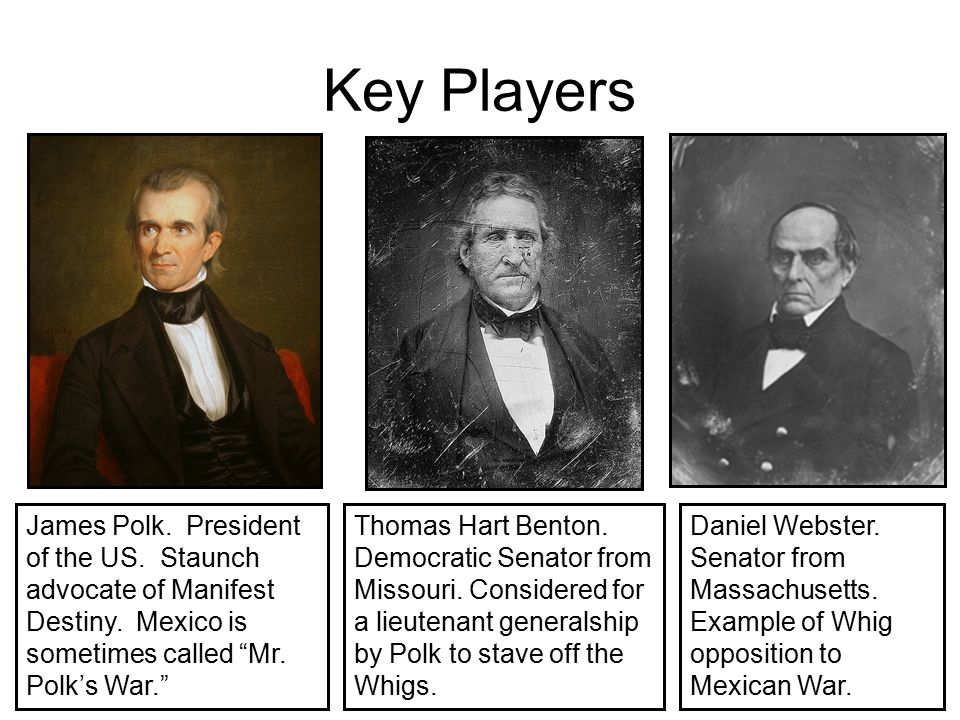 Key Players James Polk. President of the US. Staunch advocate of Manifest Destiny. Mexico is sometimes called Mr. Polk's War.