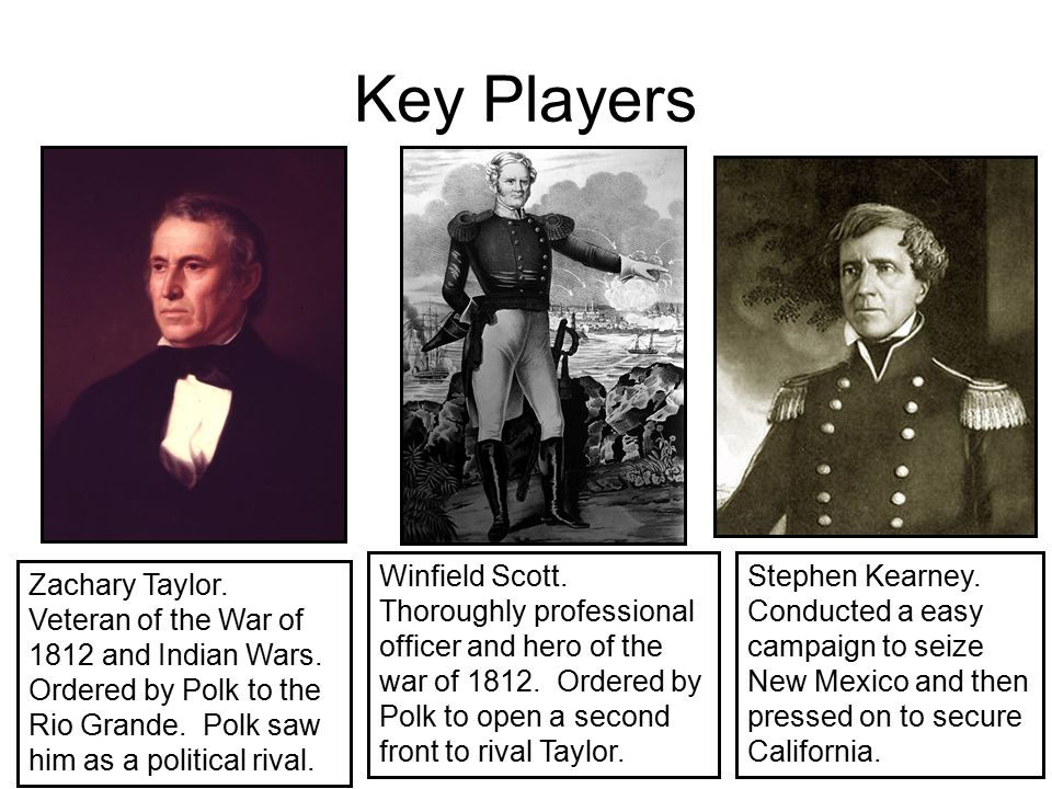 Key Players Winfield Scott. Thoroughly professional officer and hero of the war of 1812. Ordered by Polk to open a second front to rival Taylor.
