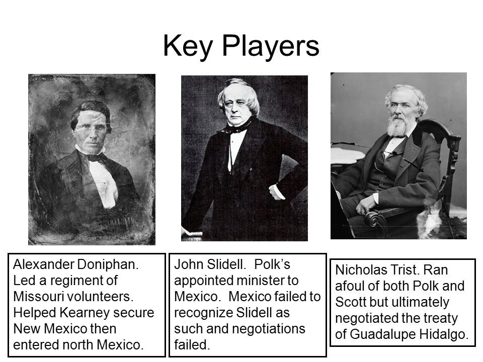 Key Players Alexander Doniphan. Led a regiment of Missouri volunteers. Helped Kearney secure New Mexico then entered north Mexico.
