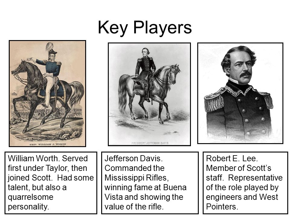 Key Players William Worth. Served first under Taylor, then joined Scott. Had some talent, but also a quarrelsome personality.