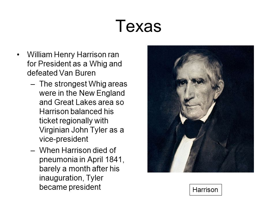 Texas William Henry Harrison ran for President as a Whig and defeated Van Buren.