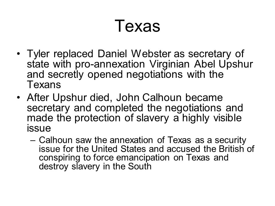 Texas Tyler replaced Daniel Webster as secretary of state with pro-annexation Virginian Abel Upshur and secretly opened negotiations with the Texans.