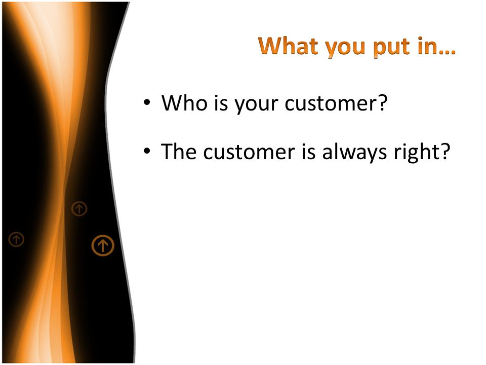 What you put in… Who is your customer The customer is always right
