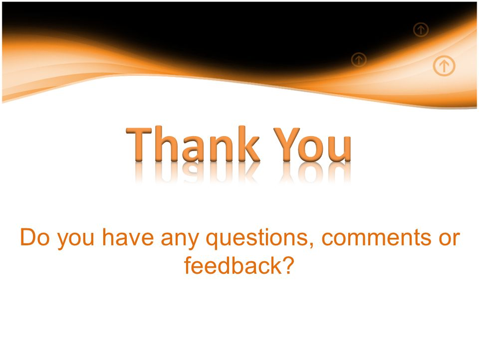 Do you have any questions, comments or feedback