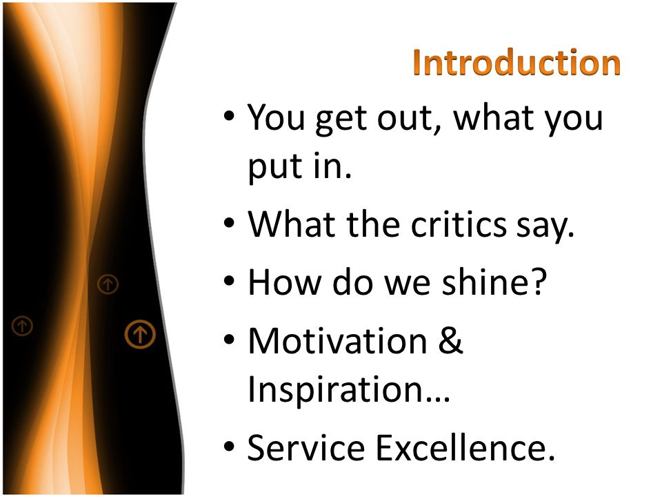Introduction You get out, what you put in. What the critics say. How do we shine Motivation & Inspiration…