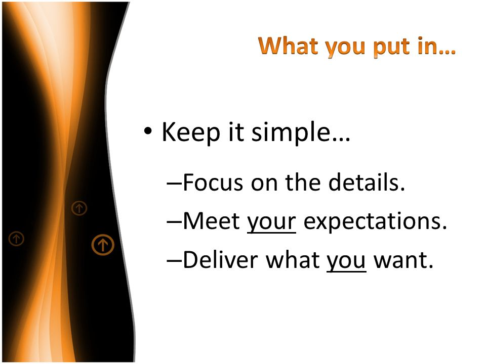 Keep it simple… What you put in… Focus on the details.
