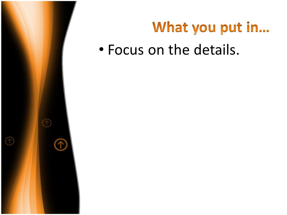 What you put in… Focus on the details.