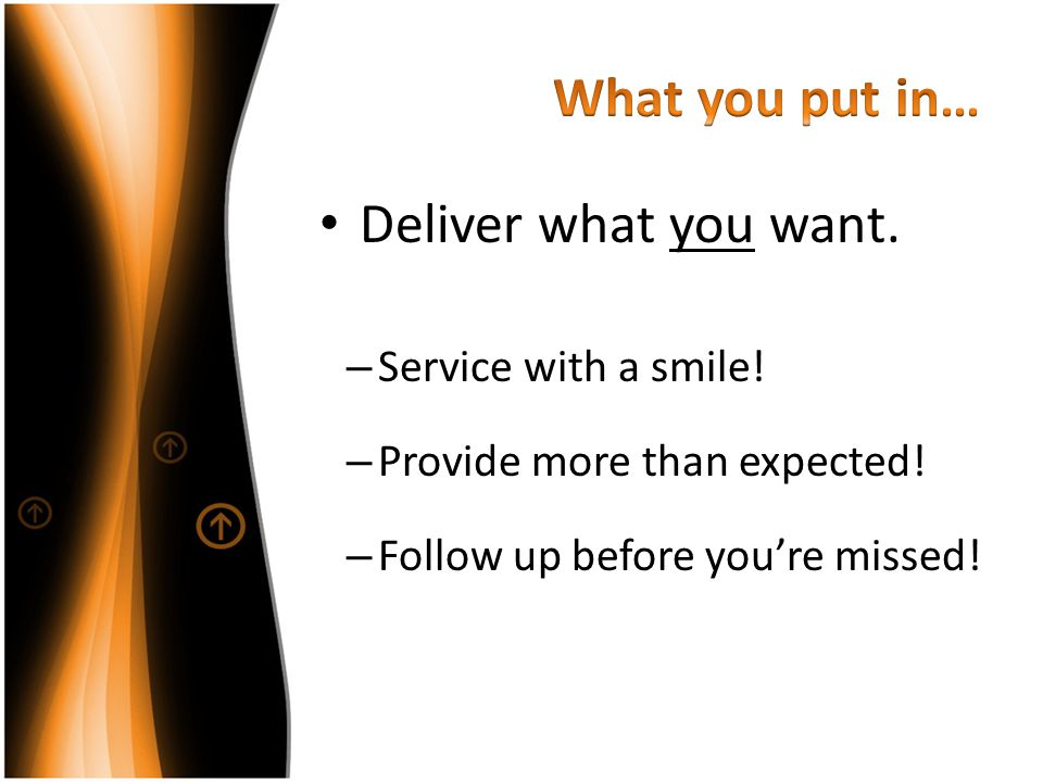 What you put in… Deliver what you want. Service with a smile!