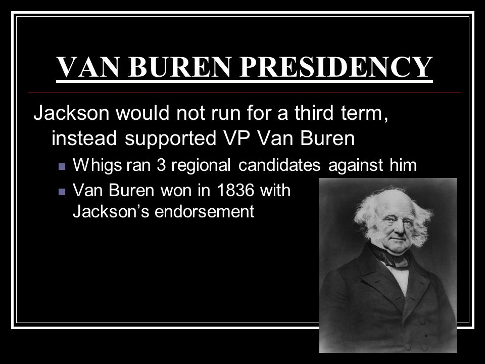 VAN BUREN PRESIDENCY Jackson would not run for a third term, instead supported VP Van Buren. Whigs ran 3 regional candidates against him.