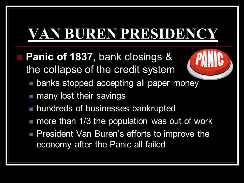 VAN BUREN PRESIDENCY Panic of 1837, bank closings & the collapse of the credit system. banks stopped accepting all paper money.