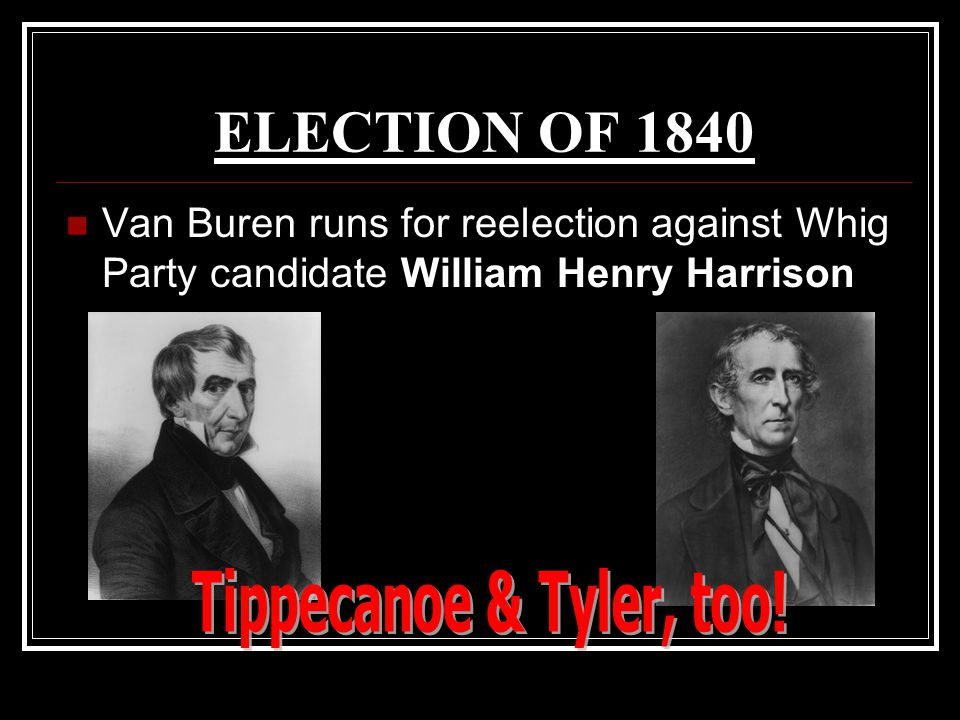 ELECTION OF 1840 Van Buren runs for reelection against Whig Party candidate William Henry Harrison.