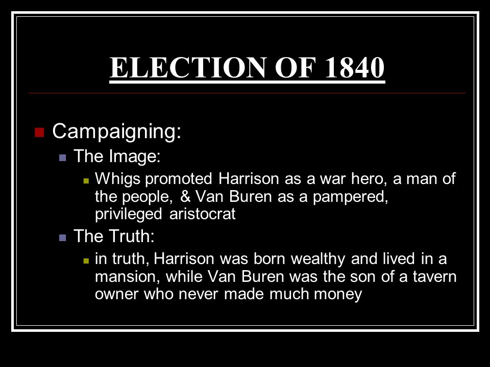 ELECTION OF 1840 Campaigning: The Image: The Truth: