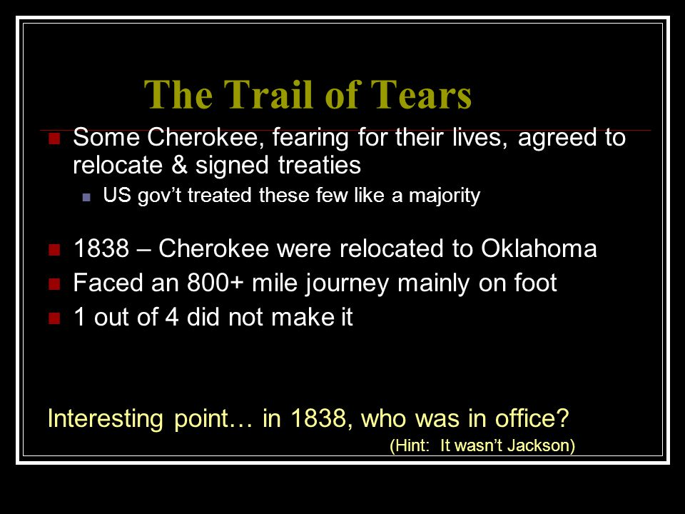 The Trail of Tears Some Cherokee, fearing for their lives, agreed to relocate & signed treaties. US gov't treated these few like a majority.