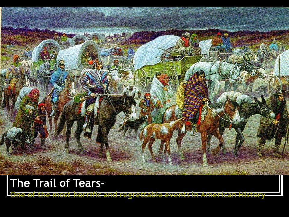 The Trail of Tears- One of the most horrific and regrettable events in American History