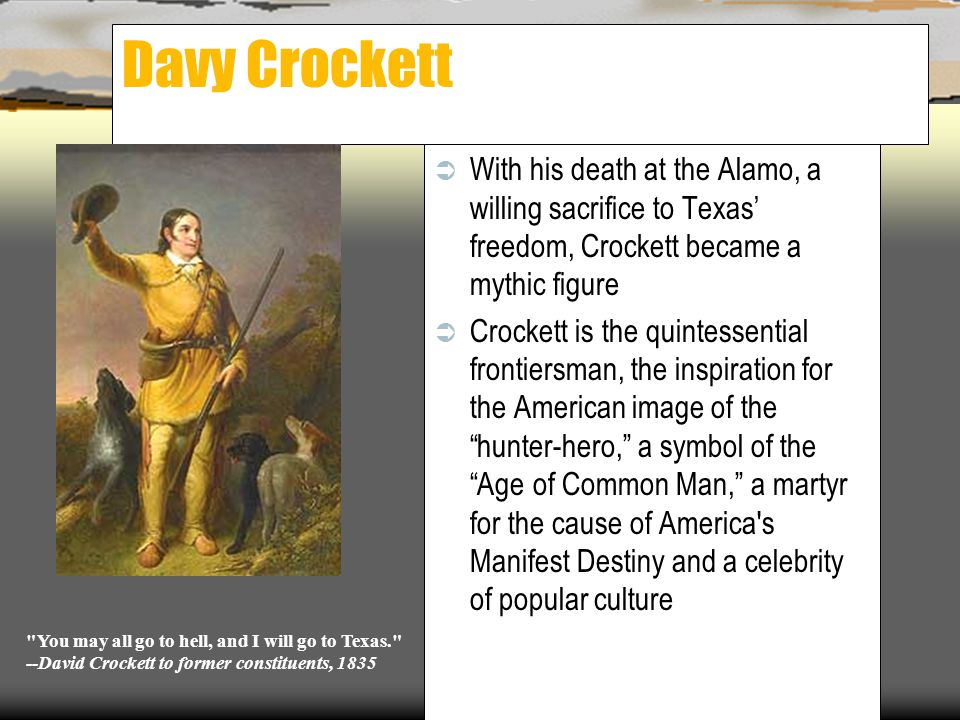 Davy Crockett With his death at the Alamo, a willing sacrifice to Texas' freedom, Crockett became a mythic figure.