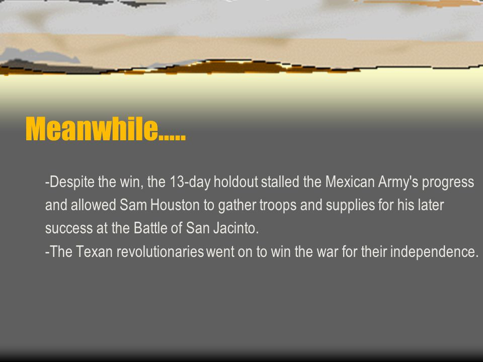Meanwhile….. -Despite the win, the 13-day holdout stalled the Mexican Army s progress.