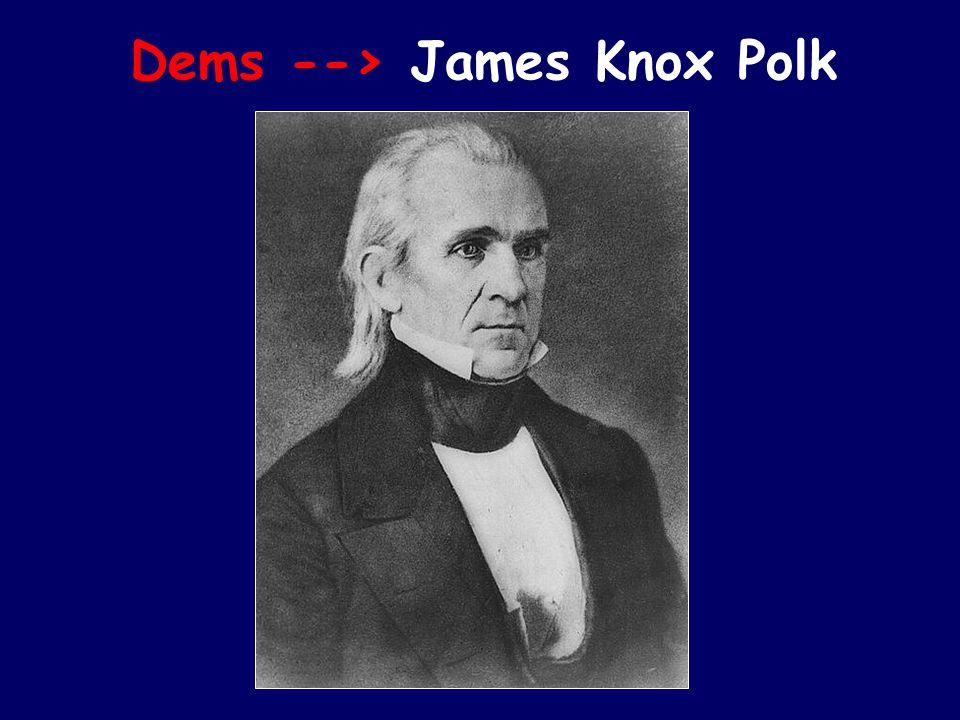 Dems --> James Knox Polk