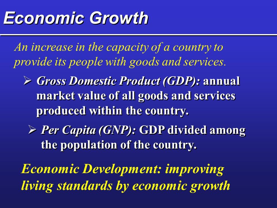 Economic Growth An increase in the capacity of a country to provide its people with goods and services.