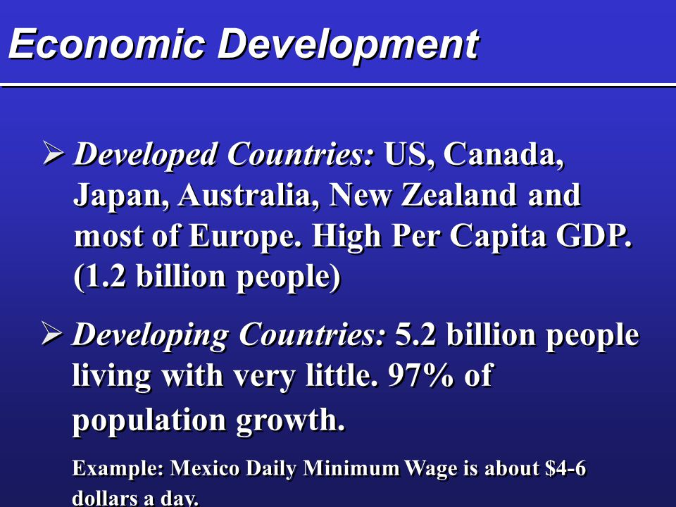 Economic Development Developed Countries: US, Canada, Japan, Australia, New Zealand and most of Europe. High Per Capita GDP. (1.2 billion people)