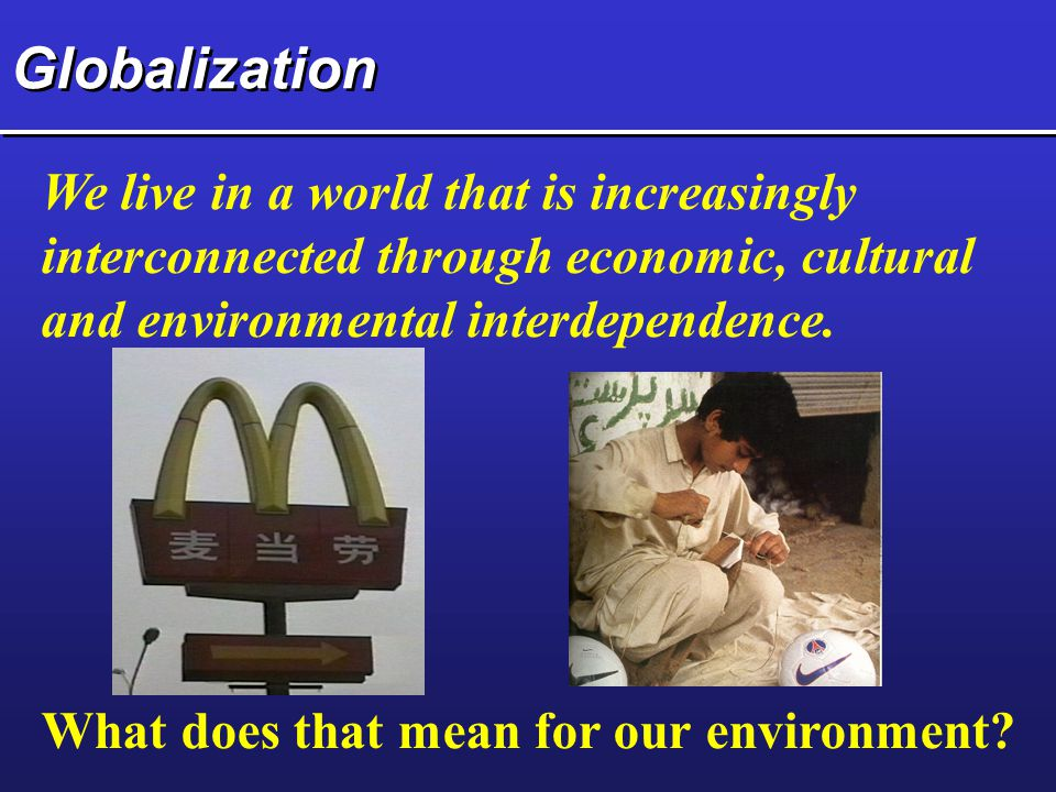 Globalization We live in a world that is increasingly interconnected through economic, cultural and environmental interdependence.