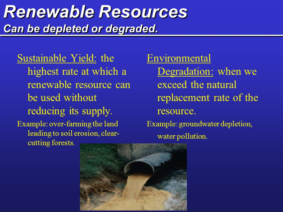 Renewable Resources Can be depleted or degraded.