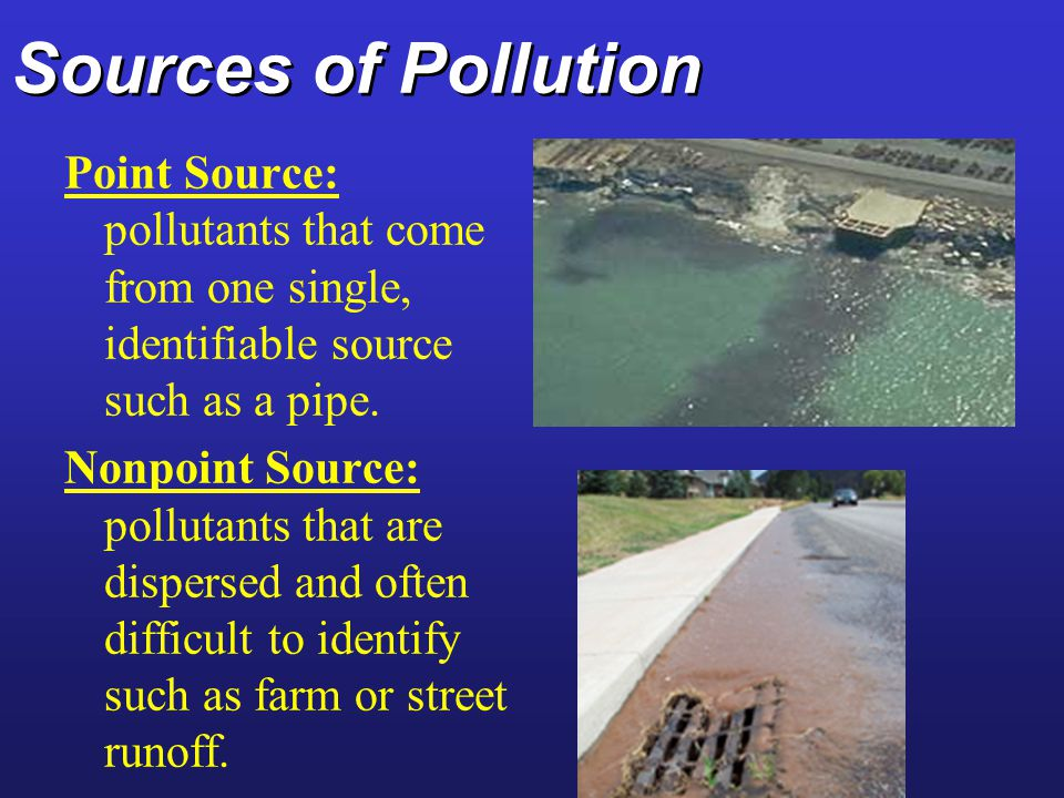Sources of Pollution Point Source: pollutants that come from one single, identifiable source such as a pipe.