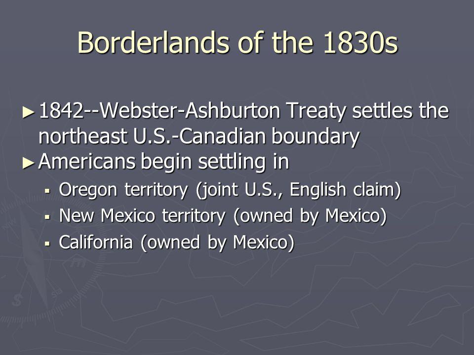 Borderlands of the 1830s 1842--Webster-Ashburton Treaty settles the northeast U.S.-Canadian boundary.
