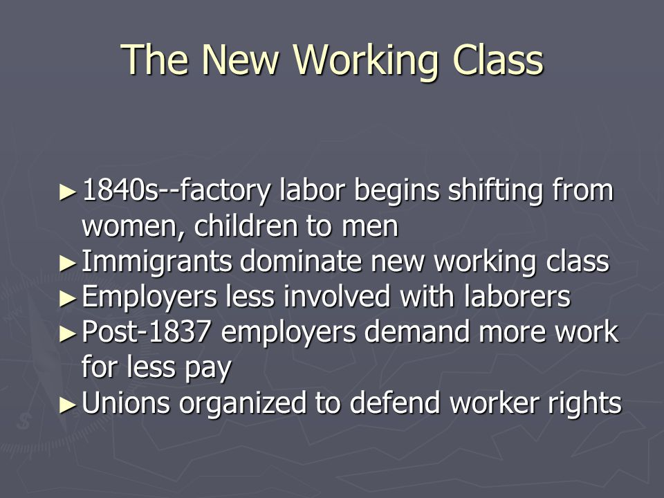 The New Working Class 1840s--factory labor begins shifting from women, children to men. Immigrants dominate new working class.