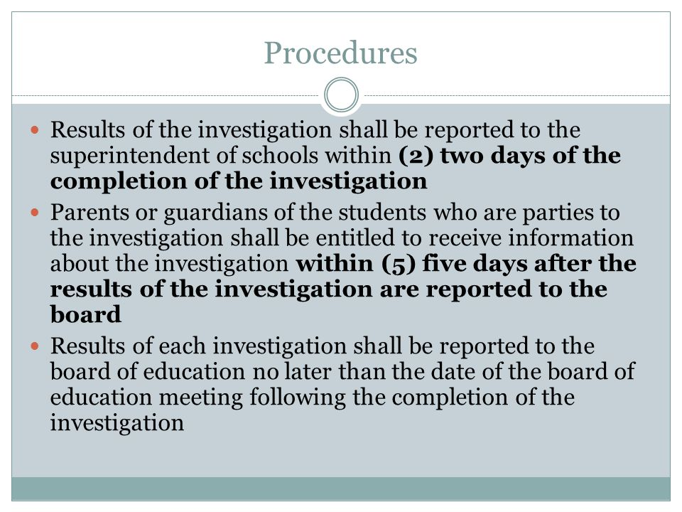 Procedures Results of the investigation shall be reported to the superintendent of schools within (2) two days of the completion of the investigation.